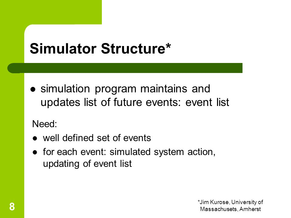 *Jim Kurose, University of Massachusets, Amherst 9 initialize event list get next (nearest future) event from event list time = event time update statistics done.