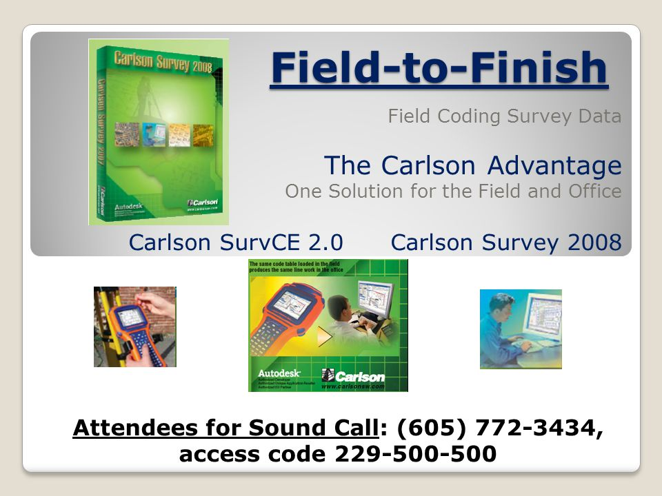 Field-to-Finish Field Coding Survey Data The Carlson Advantage One Solution for the Field and Office Carlson SurvCE 2.0Carlson Survey 2008 Attendees for Sound Call: (605) 772-3434, access code 229-500-500