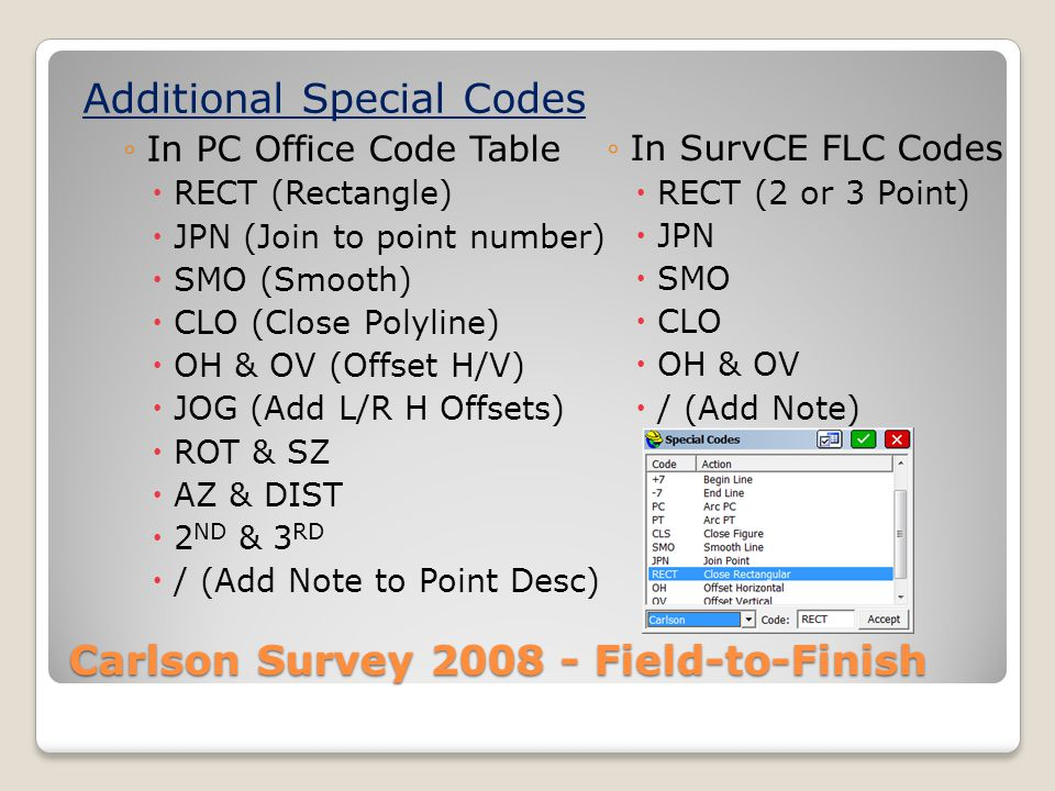 Carlson Survey 2008 - Field-to-Finish Additional Special Codes In PC Office Code Table RECT (Rectangle) JPN (Join to point number) SMO (Smooth) CLO (Close Polyline) OH & OV (Offset H/V) JOG (Add L/R H Offsets) ROT & SZ AZ & DIST 2 ND & 3 RD / (Add Note to Point Desc) In SurvCE FLC Codes RECT (2 or 3 Point) JPN SMO CLO OH & OV / (Add Note)
