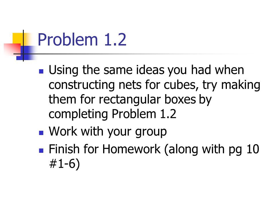 Problem 1.2 Using the same ideas you had when constructing nets for cubes, try making them for rectangular boxes by completing Problem 1.2 Work with your group Finish for Homework (along with pg 10 #1-6)
