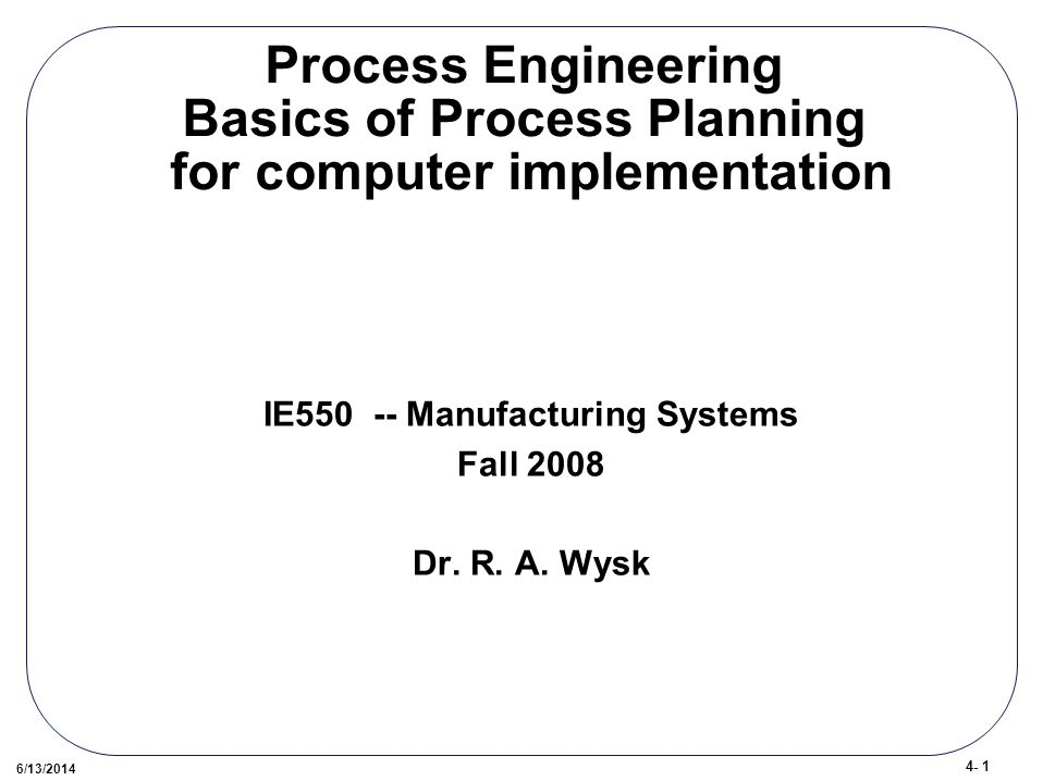 4- 1 6/13/2014 Process Engineering Basics of Process Planning for computer implementation IE Manufacturing Systems Fall 2008 Dr.