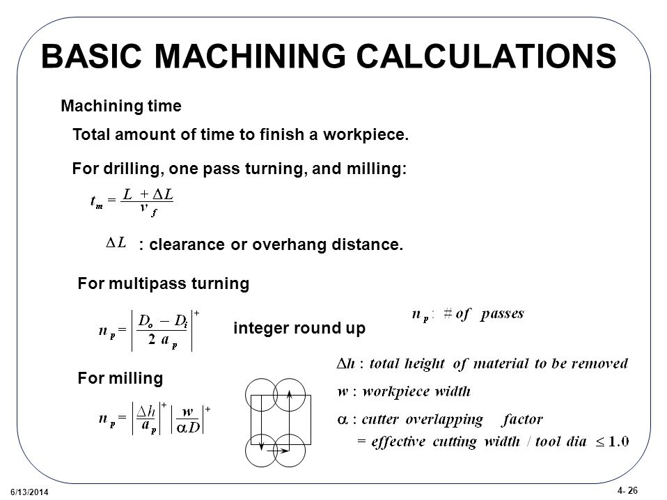 /13/2014 BASIC MACHINING CALCULATIONS Machining time Total amount of time to finish a workpiece.