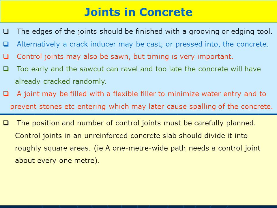 10 Joints in Concrete The edges of the joints should be finished with a grooving or edging tool. Alternatively a crack inducer may be cast, or pressed