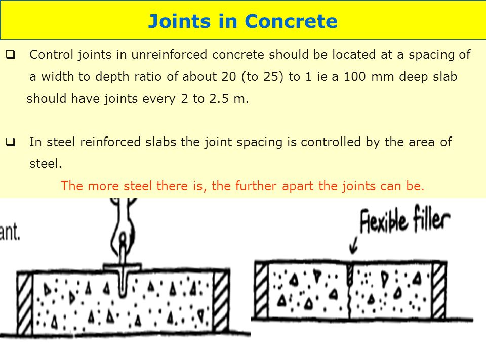 11 Joints in Concrete Control joints in unreinforced concrete should be located at a spacing of a width to depth ratio of about 20 (to 25) to 1 ie a 1