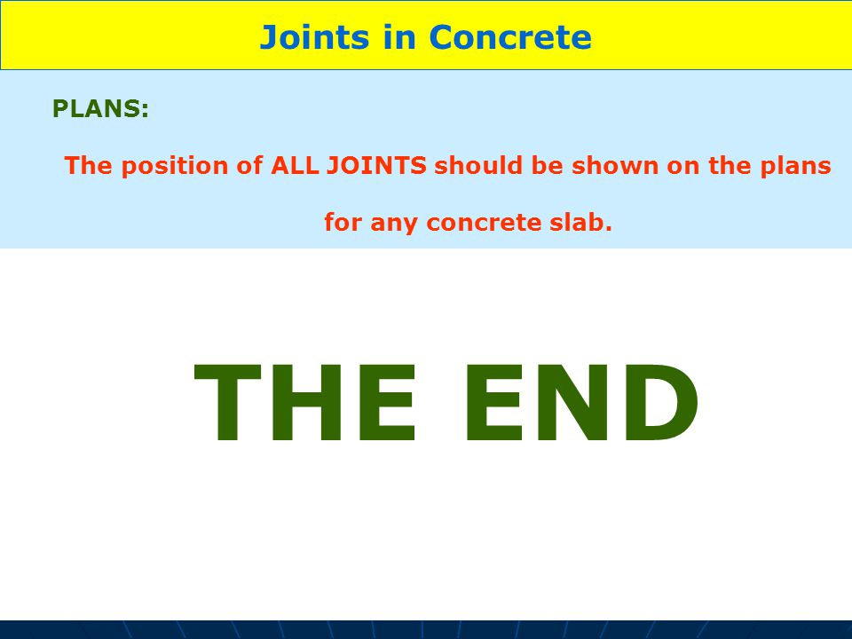 15 Joints in Concrete PLANS: The position of ALL JOINTS should be shown on the plans for any concrete slab. THE END