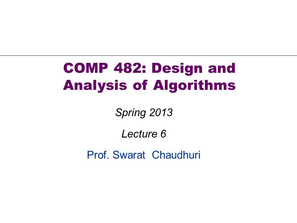 Prof. Swarat Chaudhuri COMP 482: Design and Analysis of Algorithms Spring 2013 Lecture 6
