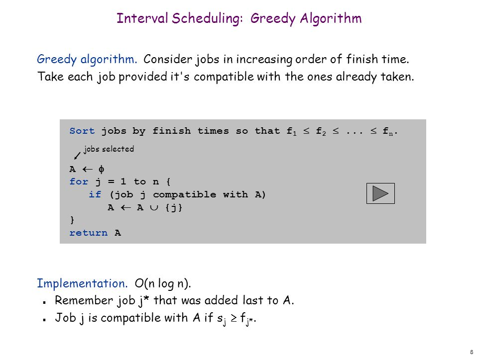 8 Greedy algorithm. Consider jobs in increasing order of finish time. Take each job provided it's compatible with the ones already taken. Implementati