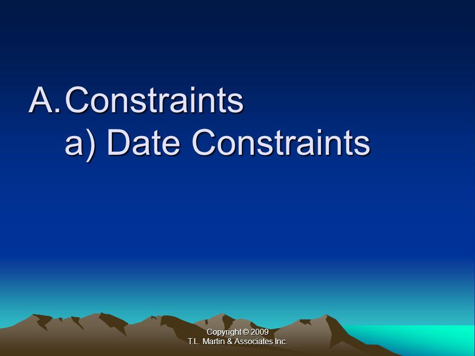 Copyright © 2009 T.L. Martin & Associates Inc. A.Constraints a) Date Constraints