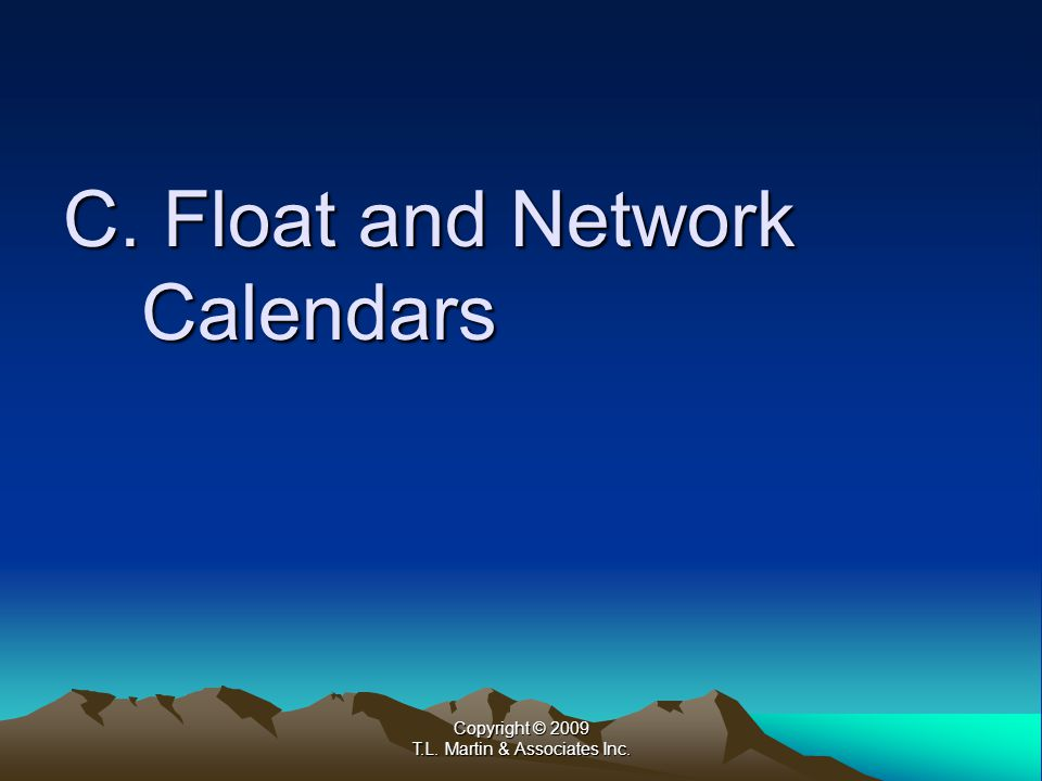 Copyright © 2009 T.L. Martin & Associates Inc. C. Float and Network Calendars
