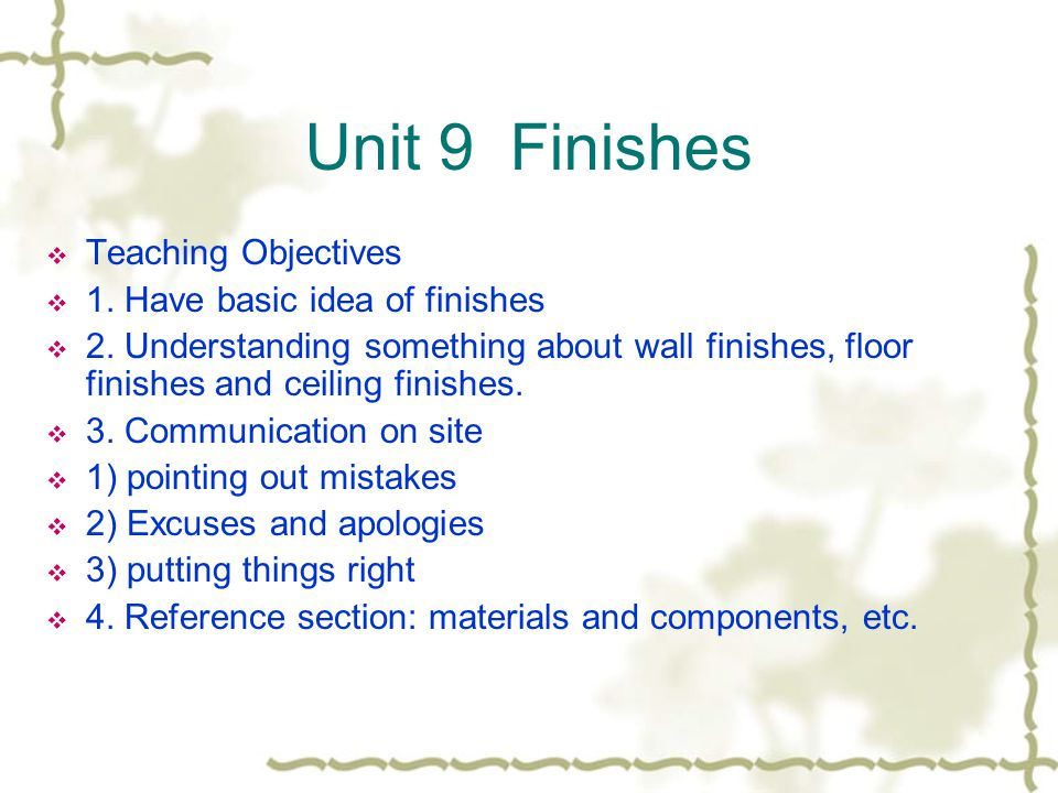 Unit 9 Finishes Teaching Objectives 1. Have basic idea of finishes 2. Understanding something about wall finishes, floor finishes and ceiling finishes