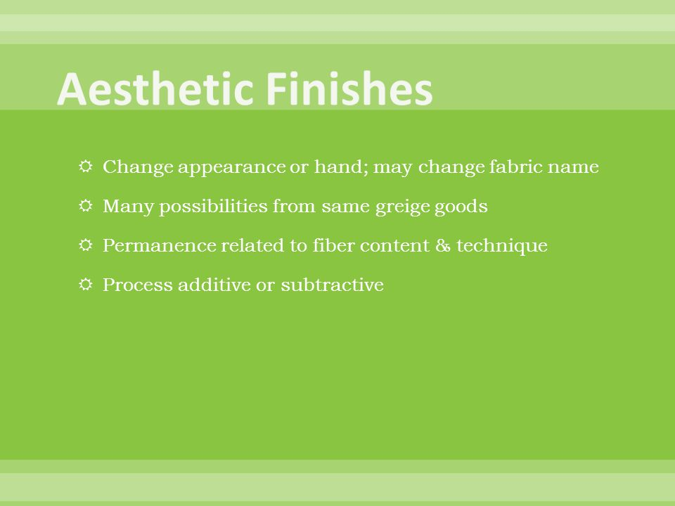 Change appearance or hand; may change fabric name Many possibilities from same greige goods Permanence related to fiber content & technique Process additive or subtractive