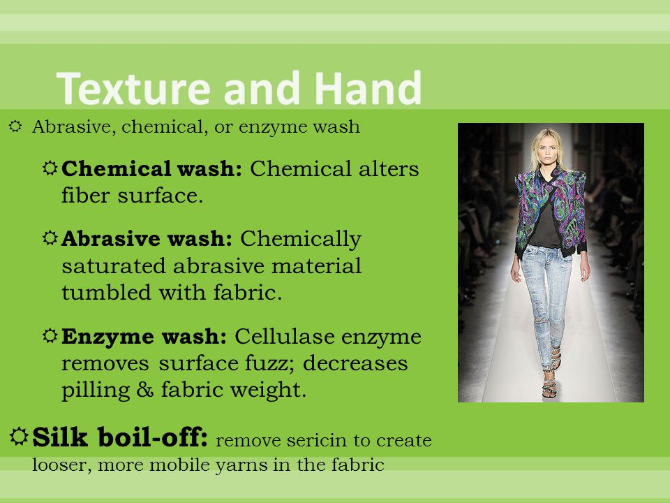 Abrasive, chemical, or enzyme wash Chemical wash: Chemical alters fiber surface.