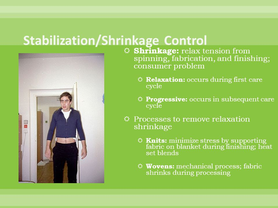 Shrinkage: relax tension from spinning, fabrication, and finishing; consumer problem Relaxation: occurs during first care cycle Progressive: occurs in subsequent care cycle Processes to remove relaxation shrinkage Knits: minimize stress by supporting fabric on blanket during finishing; heat set blends Wovens: mechanical process; fabric shrinks during processing