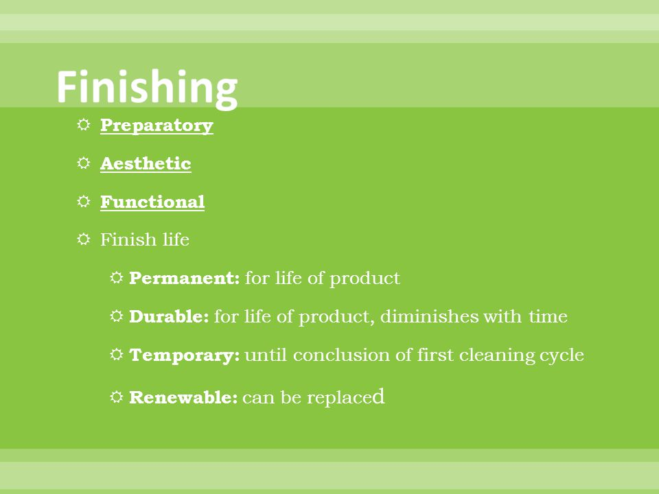 Preparatory Aesthetic Functional Finish life Permanent: for life of product Durable: for life of product, diminishes with time Temporary: until conclusion of first cleaning cycle Renewable: can be replace d