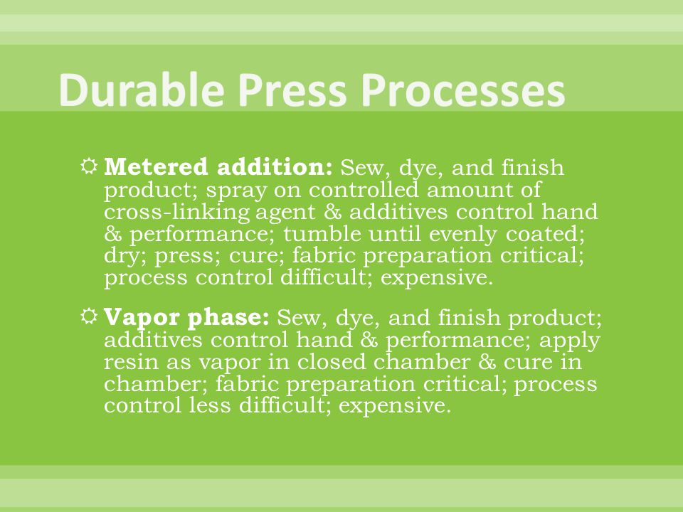 Metered addition: Sew, dye, and finish product; spray on controlled amount of cross-linking agent & additives control hand & performance; tumble until evenly coated; dry; press; cure; fabric preparation critical; process control difficult; expensive.