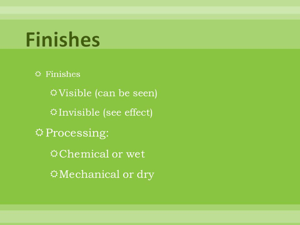 Finishes Visible (can be seen) Invisible (see effect) Processing: Chemical or wet Mechanical or dry