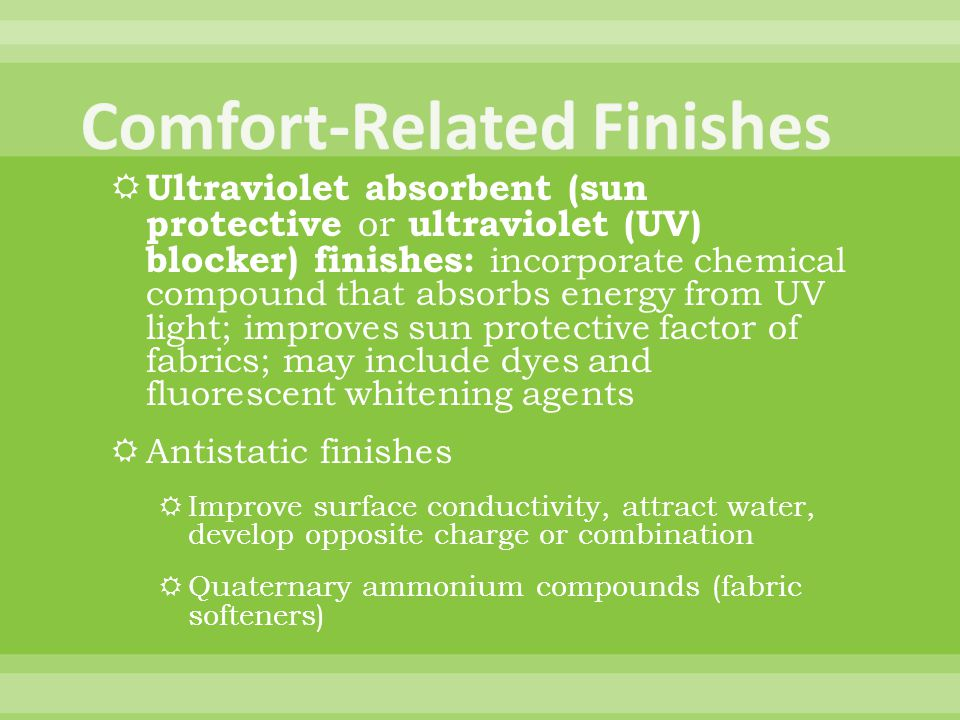 Ultraviolet absorbent (sun protective or ultraviolet (UV) blocker) finishes: incorporate chemical compound that absorbs energy from UV light; improves sun protective factor of fabrics; may include dyes and fluorescent whitening agents Antistatic finishes Improve surface conductivity, attract water, develop opposite charge or combination Quaternary ammonium compounds (fabric softeners)