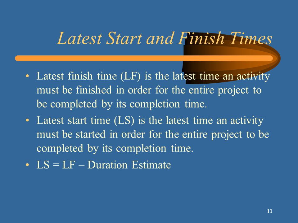 11 Latest Start and Finish Times Latest finish time (LF) is the latest time an activity must be finished in order for the entire project to be completed by its completion time.