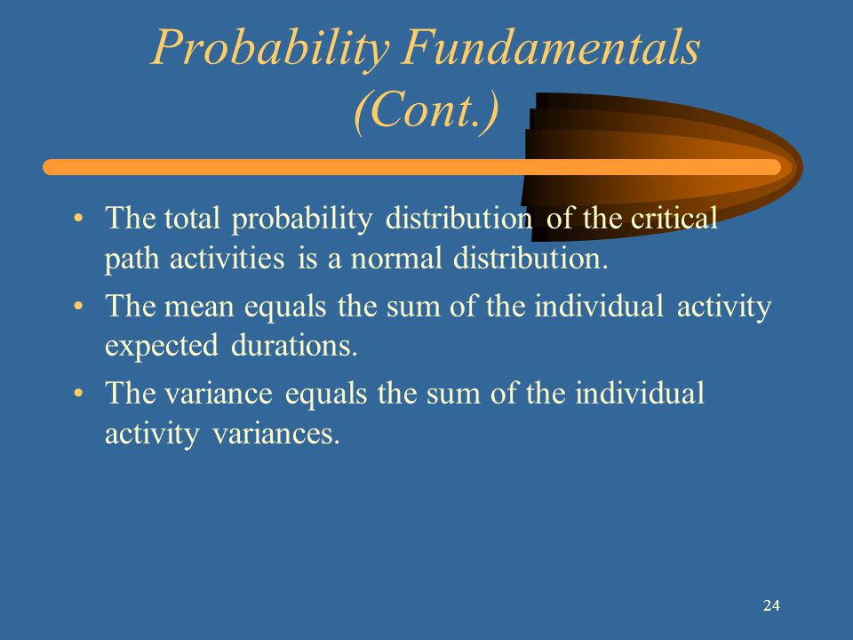 24 Probability Fundamentals (Cont.) The total probability distribution of the critical path activities is a normal distribution.