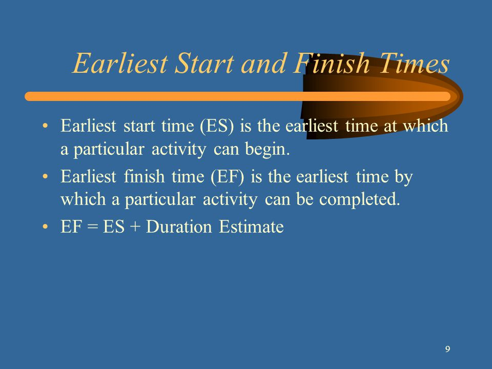 9 Earliest Start and Finish Times Earliest start time (ES) is the earliest time at which a particular activity can begin.