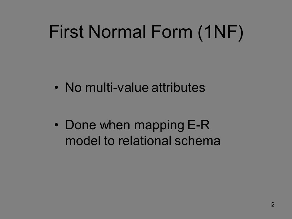 First Normal Form (1NF) No multi-value attributes Done when mapping E-R model to relational schema 2