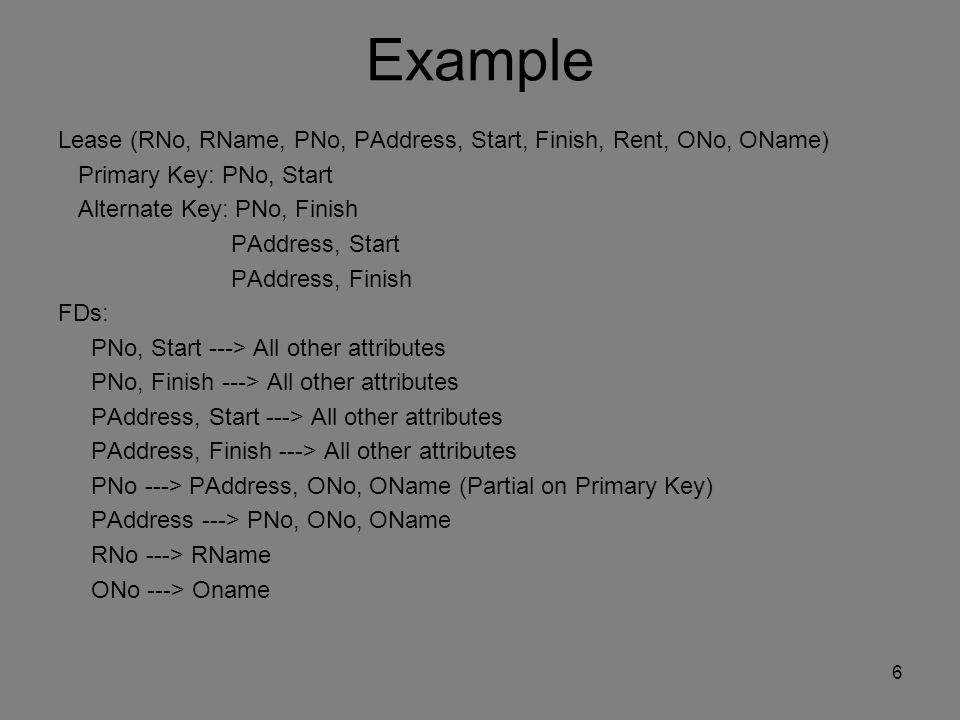 Example Lease (RNo, RName, PNo, PAddress, Start, Finish, Rent, ONo, OName) Primary Key: PNo, Start Alternate Key: PNo, Finish PAddress, Start PAddress, Finish FDs: PNo, Start ---> All other attributes PNo, Finish ---> All other attributes PAddress, Start ---> All other attributes PAddress, Finish ---> All other attributes PNo ---> PAddress, ONo, OName (Partial on Primary Key) PAddress ---> PNo, ONo, OName RNo ---> RName ONo ---> Oname 6