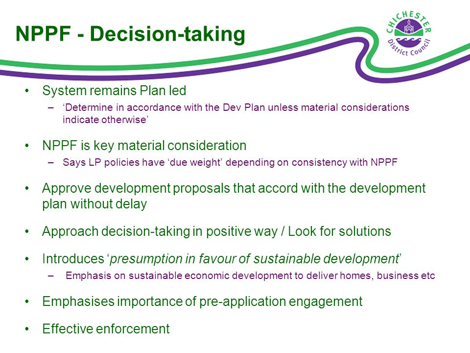 NPPF - Decision-taking System remains Plan led –Determine in accordance with the Dev Plan unless material considerations indicate otherwise NPPF is key material consideration –Says LP policies have due weight depending on consistency with NPPF Approve development proposals that accord with the development plan without delay Approach decision-taking in positive way / Look for solutions Introduces presumption in favour of sustainable development – Emphasis on sustainable economic development to deliver homes, business etc Emphasises importance of pre-application engagement Effective enforcement
