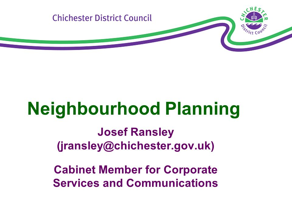 Neighbourhood Planning Josef Ransley (jransley@chichester.gov.uk) Cabinet Member for Corporate Services and Communications