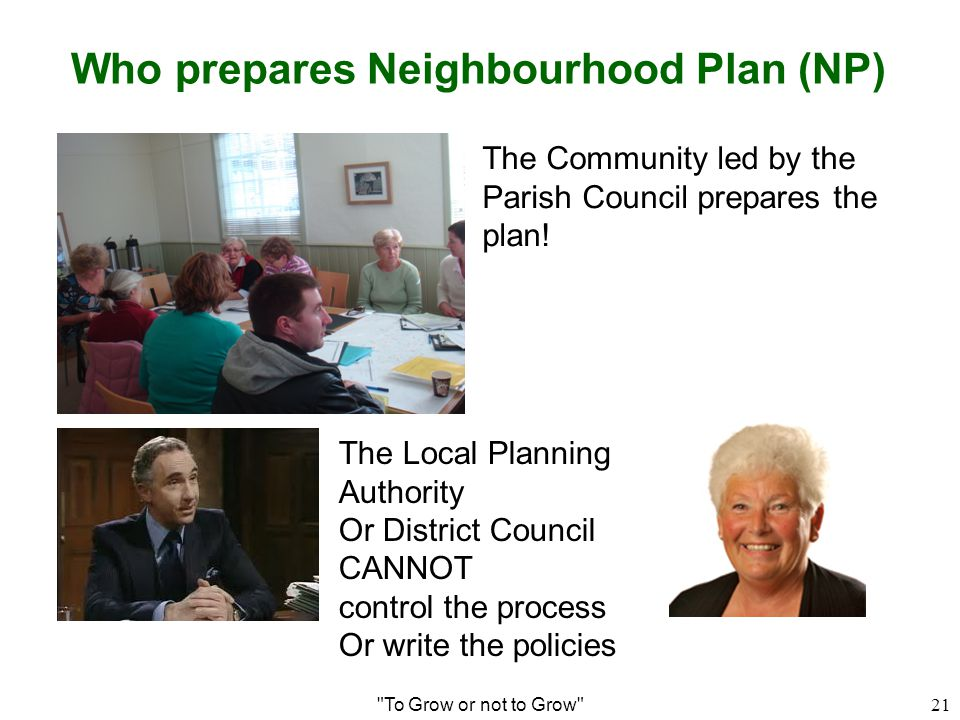 Who prepares Neighbourhood Plan (NP) To Grow or not to Grow 21 The Community led by the Parish Council prepares the plan.