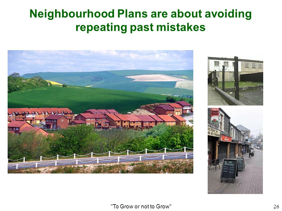 Neighbourhood Plans are about avoiding repeating past mistakes To Grow or not to Grow 26