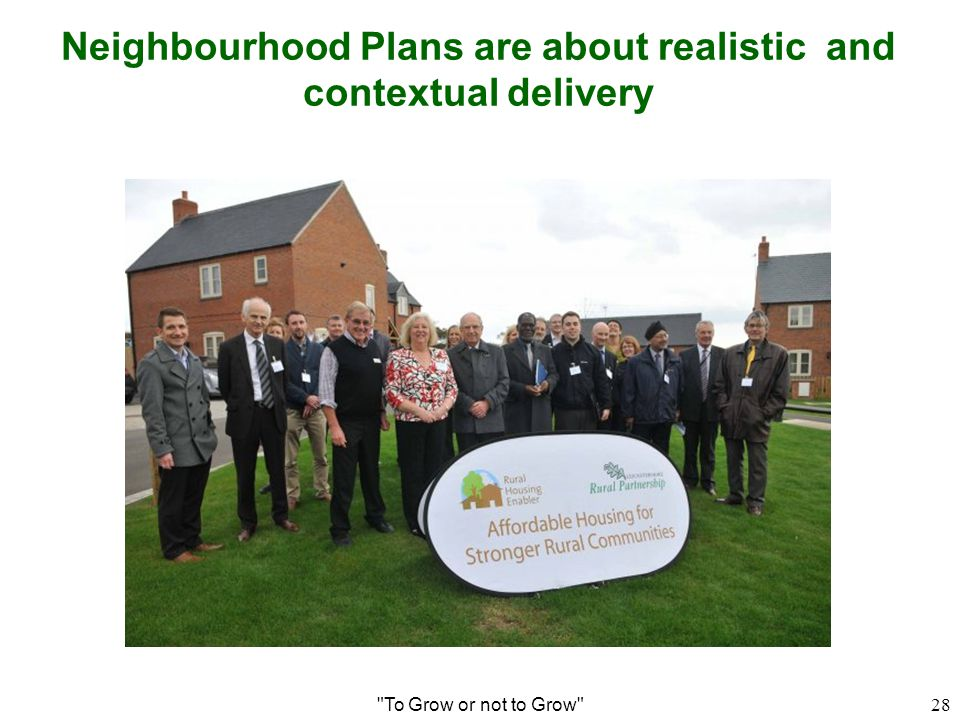 Neighbourhood Plans are about realistic and contextual delivery To Grow or not to Grow 28