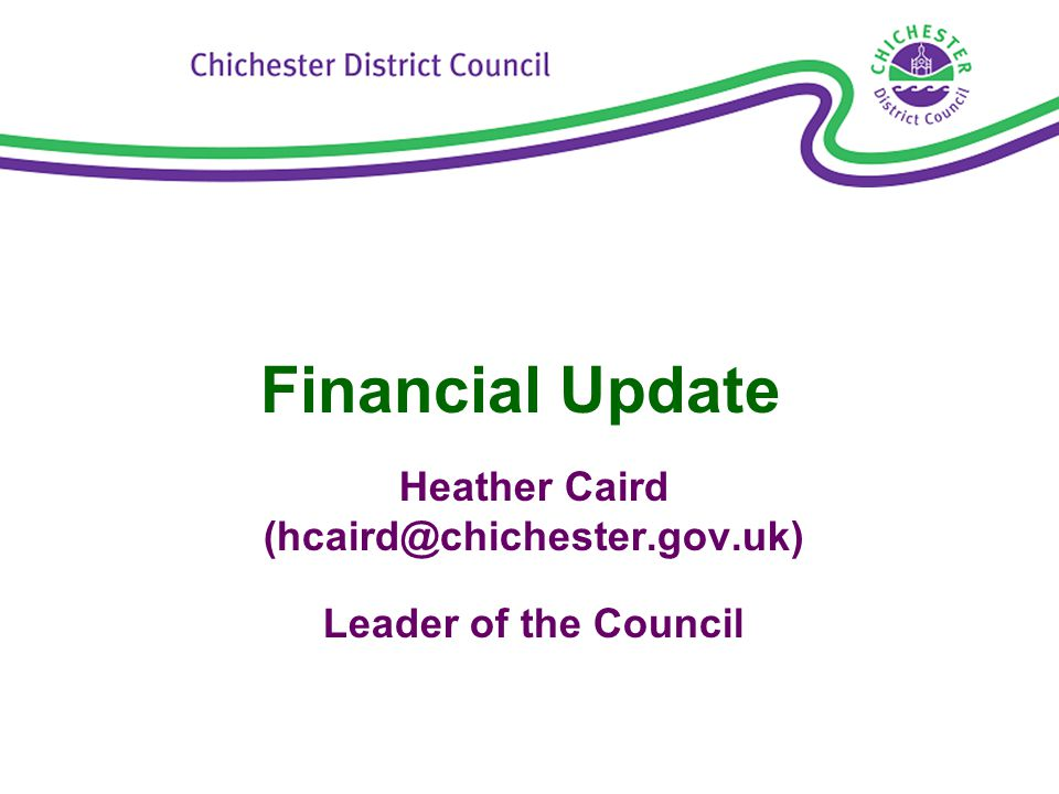 Financial Update Heather Caird (hcaird@chichester.gov.uk) Leader of the Council