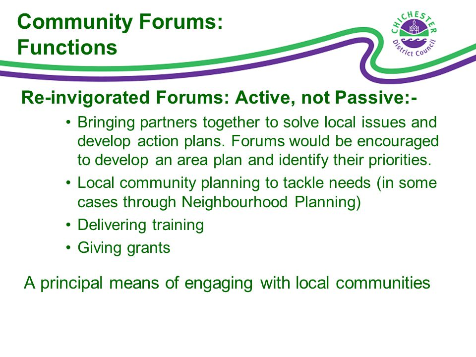Community Forums: Functions Re-invigorated Forums: Active, not Passive:- Bringing partners together to solve local issues and develop action plans.