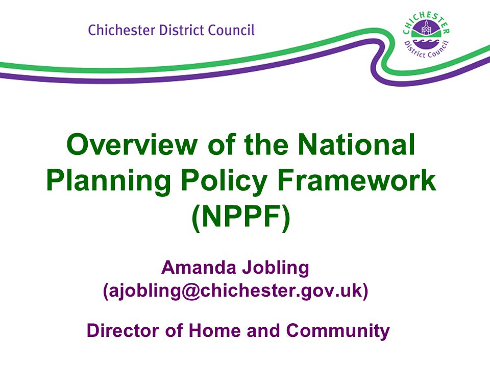 Overview of the National Planning Policy Framework (NPPF) Amanda Jobling (ajobling@chichester.gov.uk) Director of Home and Community