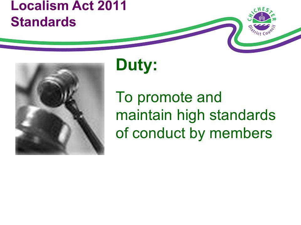 Localism Act 2011 Standards Duty: To promote and maintain high standards of conduct by members