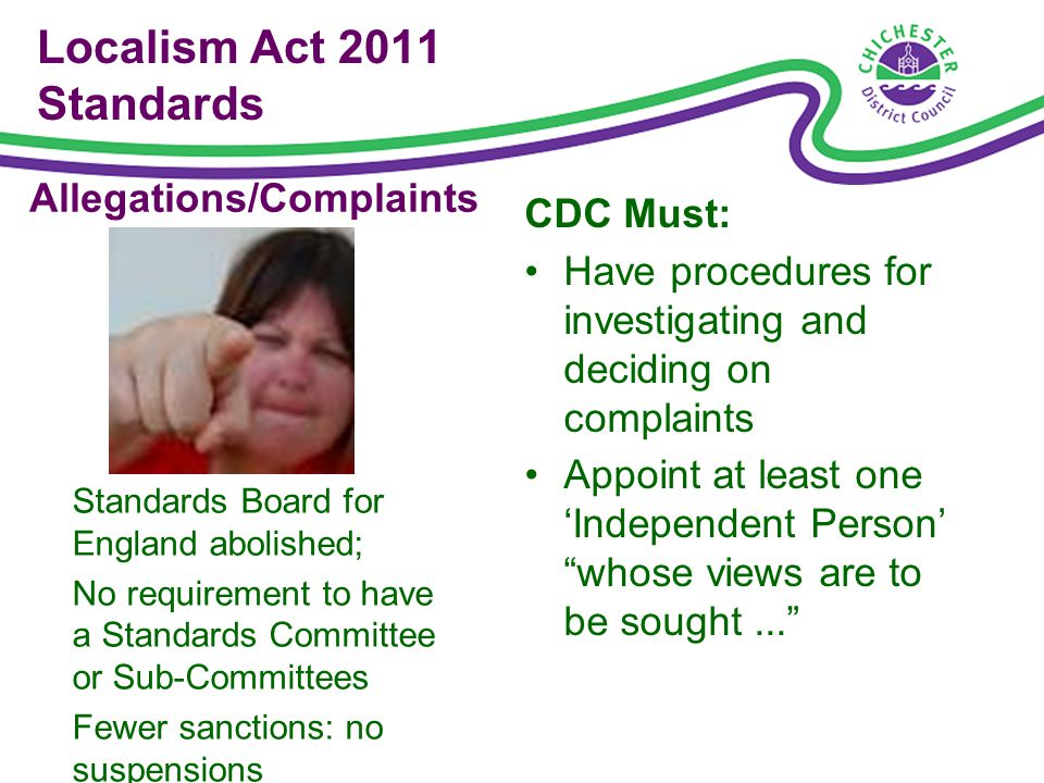 Localism Act 2011 Standards CDC Must: Have procedures for investigating and deciding on complaints Appoint at least one Independent Person whose views are to be sought...