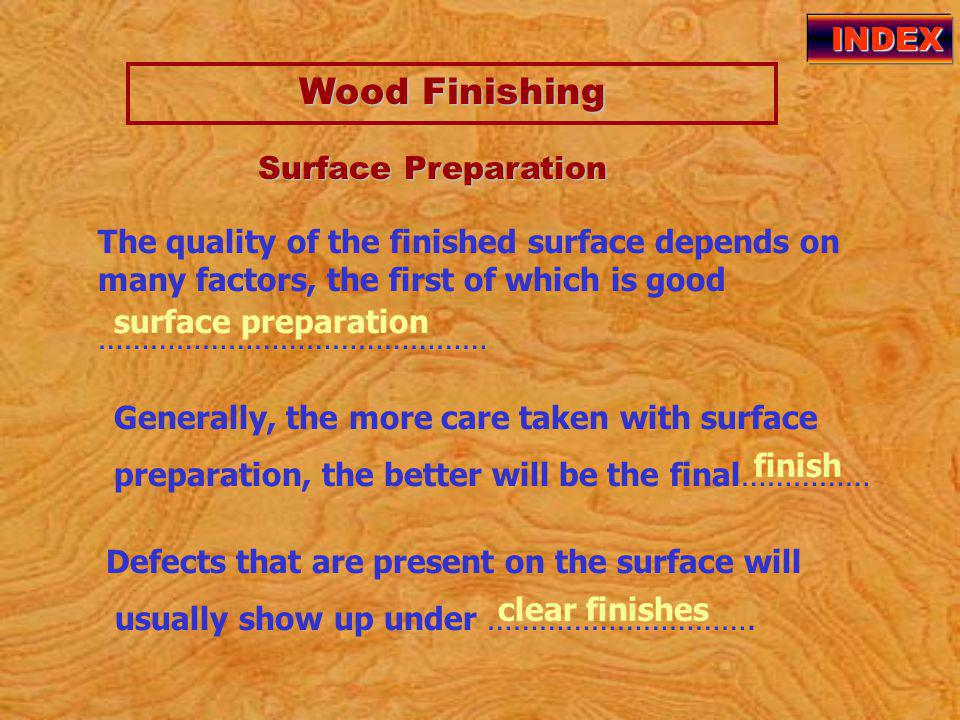 Wood Finishing Wood Finishing INDEX The quality of the finished surface depends on many factors, the first of which is good ……………………………………… surface preparation Surface Preparation Surface Preparation Generally, the more care taken with surface preparation, the better will be the final…………… finish Defects that are present on the surface will usually show up under ………………………….