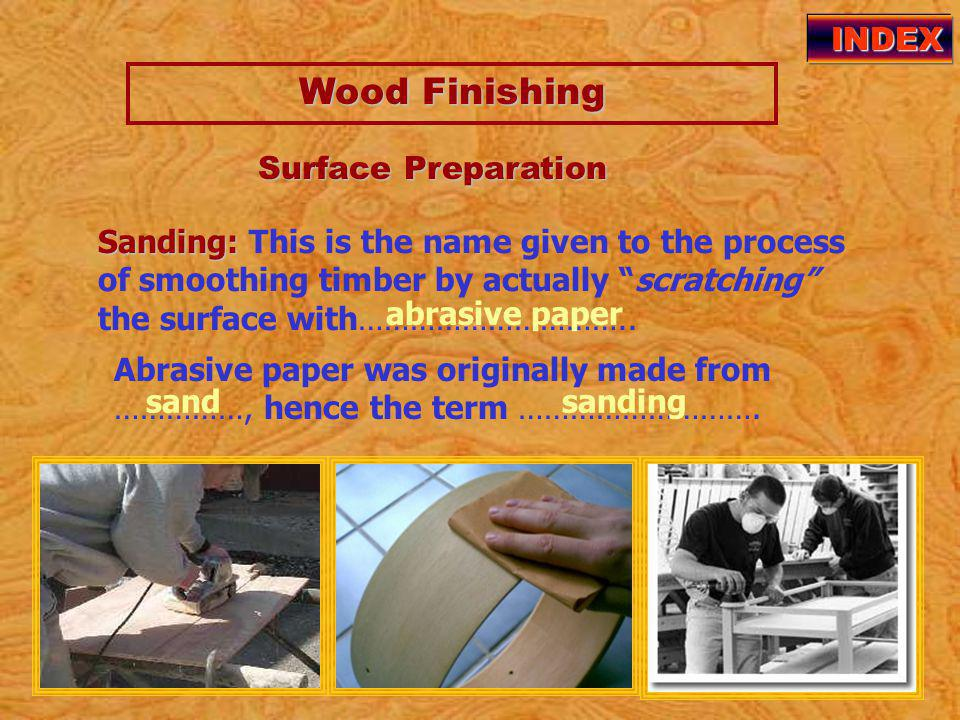 Wood Finishing Wood Finishing INDEX Sanding: Sanding: This is the name given to the process of smoothing timber by actually scratching the surface with…………………………..