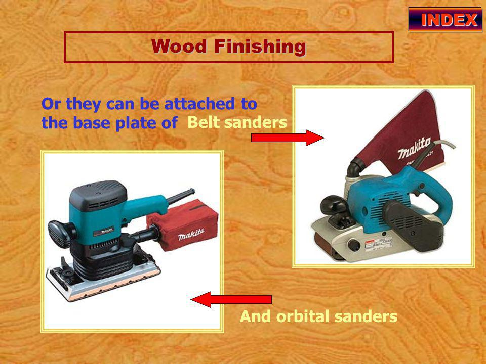 Wood Finishing Wood Finishing INDEX Or they can be attached to the base plate of And orbital sanders Belt sanders