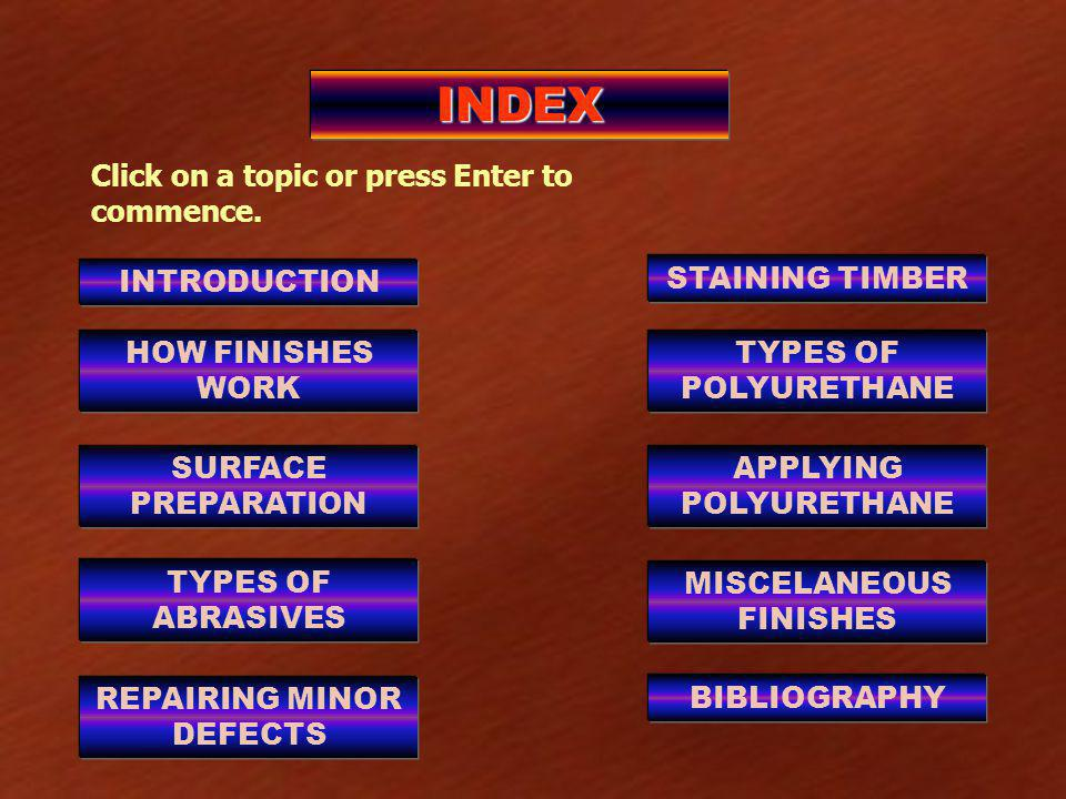 INDEX INTRODUCTION HOW FINISHES WORK SURFACE PREPARATION TYPES OF ABRASIVES REPAIRING MINOR DEFECTS STAINING TIMBER TYPES OF POLYURETHANE APPLYING POLYURETHANE MISCELANEOUS FINISHES BIBLIOGRAPHY Click on a topic or press Enter to commence.