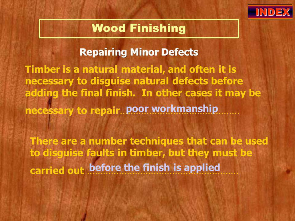 Wood Finishing INDEX Timber is a natural material, and often it is necessary to disguise natural defects before adding the final finish.