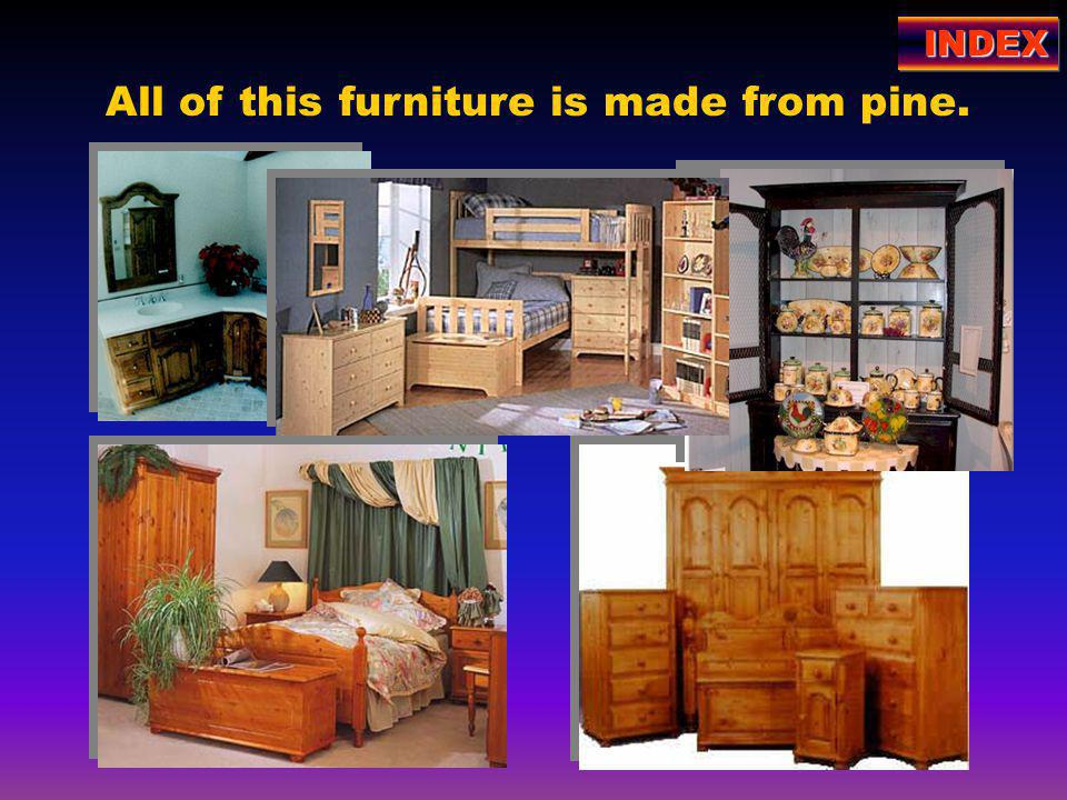 All of this furniture is made from pine. INDEX