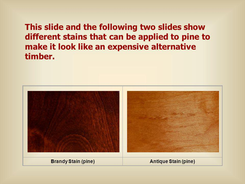 Brandy Stain (pine)Antique Stain (pine) This slide and the following two slides show different stains that can be applied to pine to make it look like an expensive alternative timber.