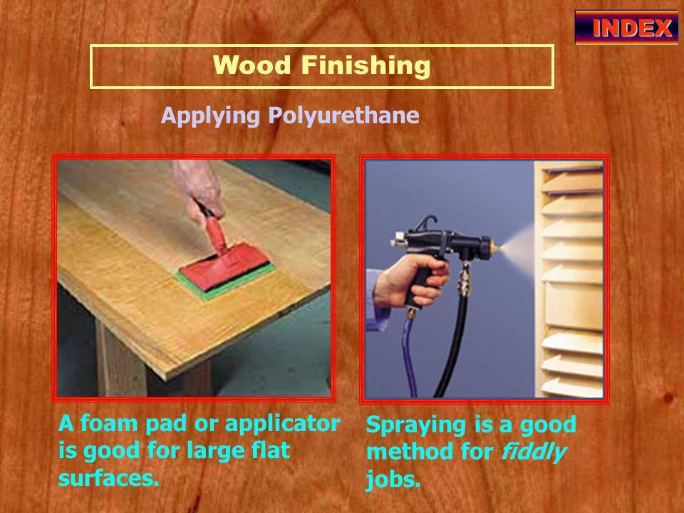 Wood Finishing INDEX Applying Polyurethane Spraying is a good method for fiddly jobs.