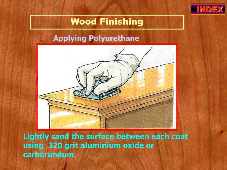Wood Finishing INDEX Applying Polyurethane Lightly sand the surface between each coat using 320 grit aluminium oxide or carborundum.