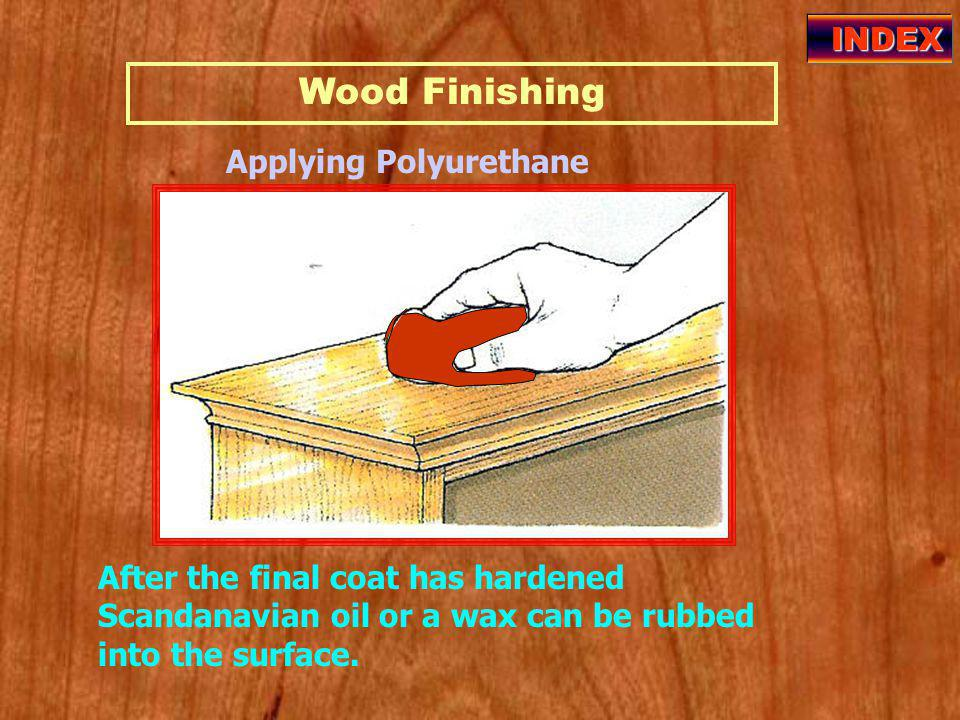 Wood Finishing INDEX Applying Polyurethane After the final coat has hardened Scandanavian oil or a wax can be rubbed into the surface.