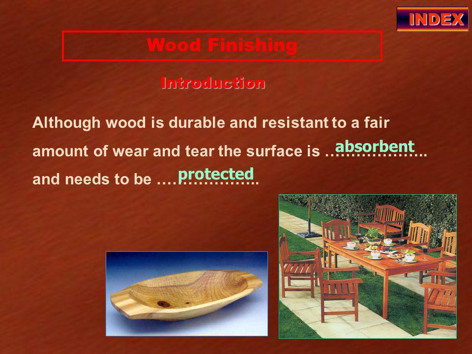 Wood Finishing INDEX Introduction absorbent protected Although wood is durable and resistant to a fair amount of wear and tear the surface is ………………..