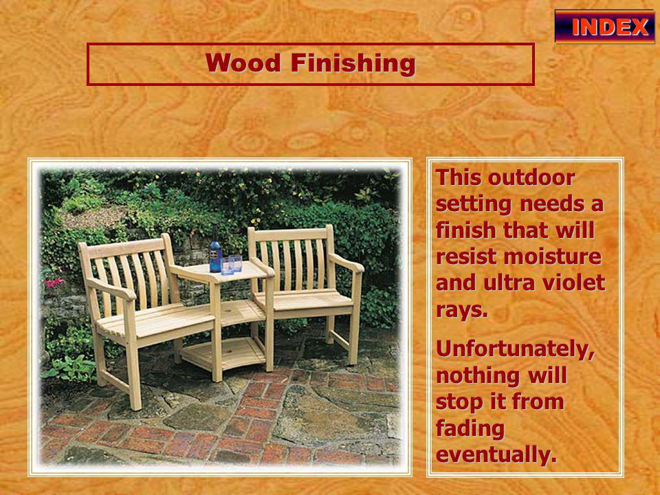Wood Finishing Wood Finishing INDEX This outdoor setting needs a finish that will resist moisture and ultra violet rays.