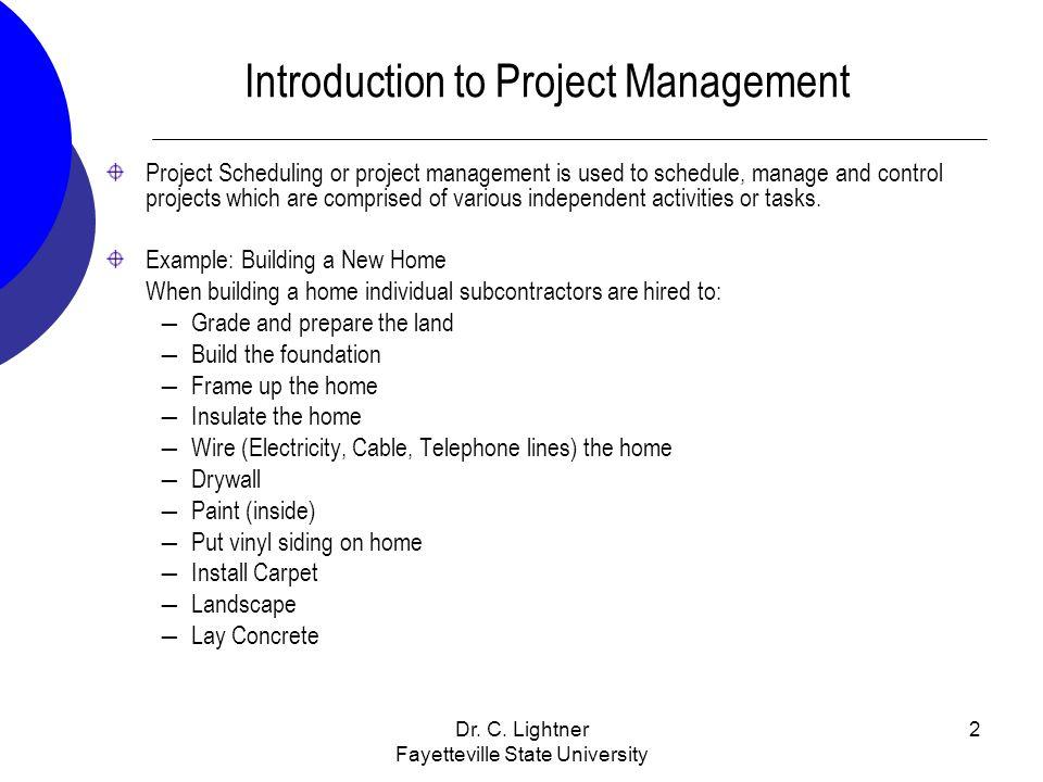 Dr. C. Lightner Fayetteville State University 2 Introduction to Project Management Project Scheduling or project management is used to schedule, manag