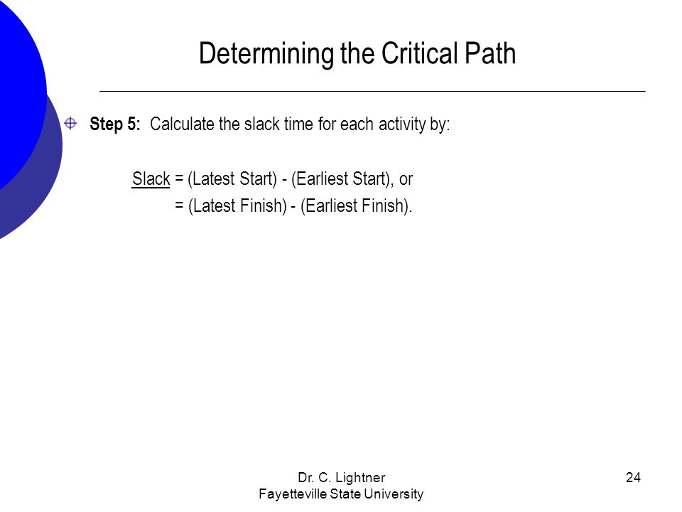 Dr. C. Lightner Fayetteville State University 24 Determining the Critical Path Step 5: Calculate the slack time for each activity by: Slack = (Latest
